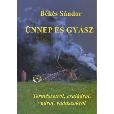 """Békés Sándor Ünnep és gyász című könyvében vadászélete legszebb élményeit veszi számba. Mit üzen ez a könyv, mi a """"mondanivalója""""? Hála!"""
